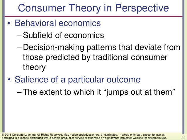 Consumer Theory in Perspective • Behavioral economics –Subfield of economics –Decision-making patterns that deviate from t...