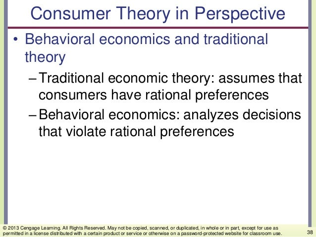 Consumer Theory in Perspective • Behavioral economics and traditional theory –Traditional economic theory: assumes that co...