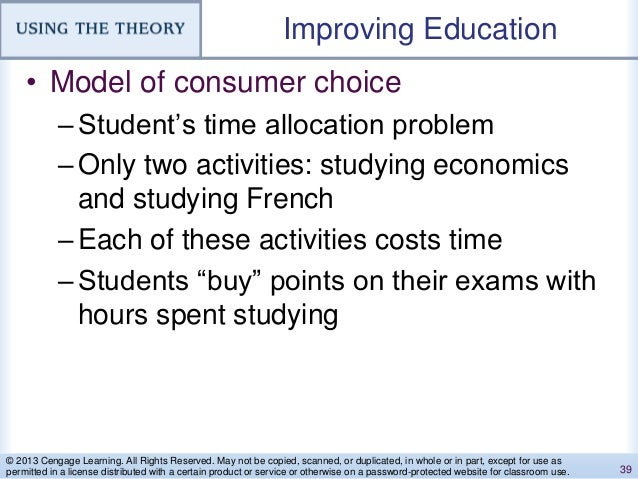 Improving Education • Model of consumer choice –Student's time allocation problem –Only two activities: studying economics...