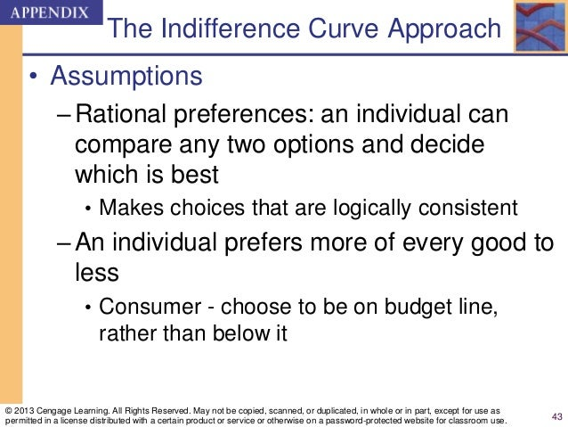 The Indifference Curve Approach • Assumptions –Rational preferences: an individual can compare any two options and decide ...