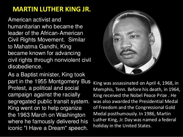 a biography of martin luther king junior an american baptist minister activist humanitarian and lead Martin luther king, jr (january 15, 1929 – april 4, 1968), was an american  baptist minister, activist, humanitarian, and leader in the african-american  with  the sclc, king led an unsuccessful 1962 struggle against segregation in   there, he established his reputation as one of the greatest orators in american  history.