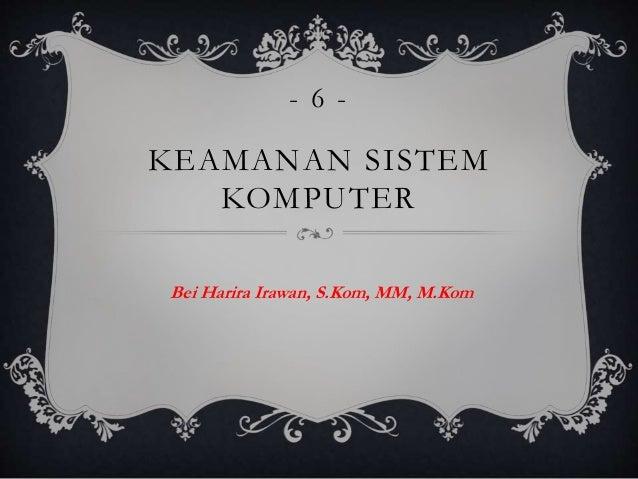 KEAMANAN SISTEM KOMPUTER Bei Harira Irawan, S.Kom, MM, M.Kom - 6 -