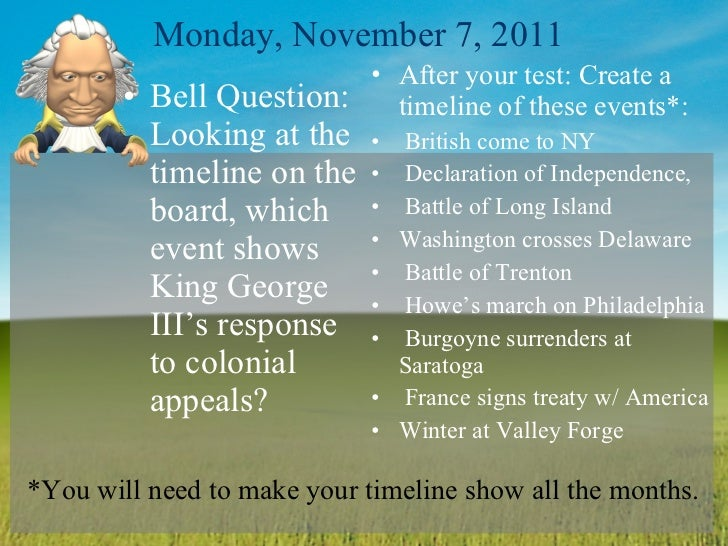 Monday, November 7, 2011 <ul><li>Bell Question: Looking at the timeline on the board, which event shows King George III's ...
