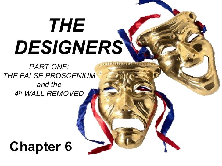 THE  DESIGNERS       PART ONE:THE FALSE PROSCENIUM         and the  4th WALL REMOVED Chapter 6
