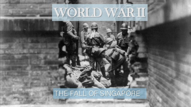 WORLD WAR II THE FALL OF SINGAPORE