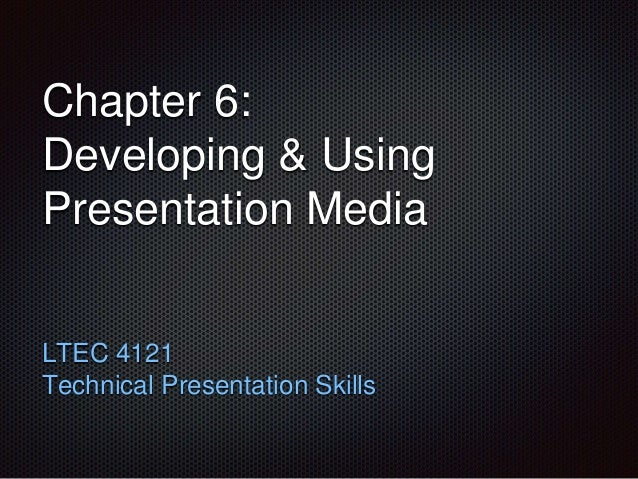Chapter 6:  Developing & Using  Presentation Media  LTEC 4121  Technical Presentation Skills