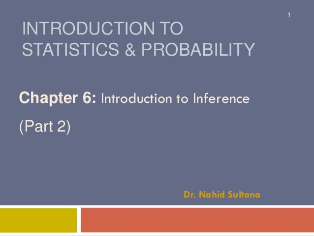 INTRODUCTION TO STATISTICS & PROBABILITY Chapter 6: Introduction to Inference (Part 2) Dr. Nahid Sultana 1