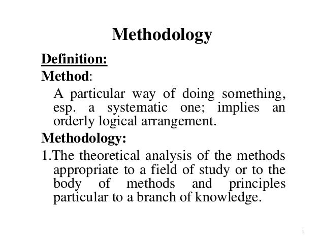 1 Methodology Definition: Method: A particular way of doing something, esp. a systematic one; implies an orderly logical a...