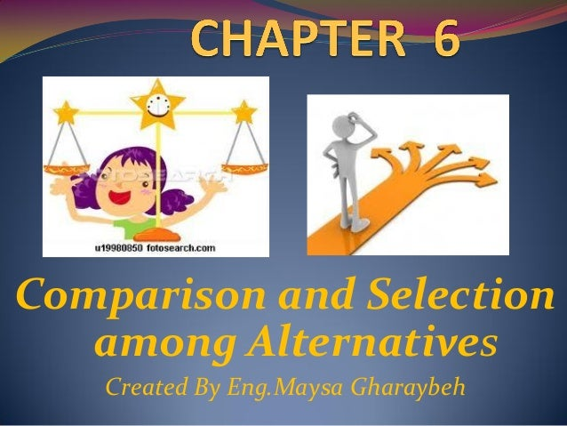 Comparison and Selection   among Alternatives   Created By Eng.Maysa Gharaybeh
