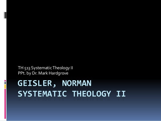 TH 513 Systematic Theology II  PPt. by Dr. Mark Hardgrove  GEISLER, NORMAN  SYSTEMATIC THEOLOGY II