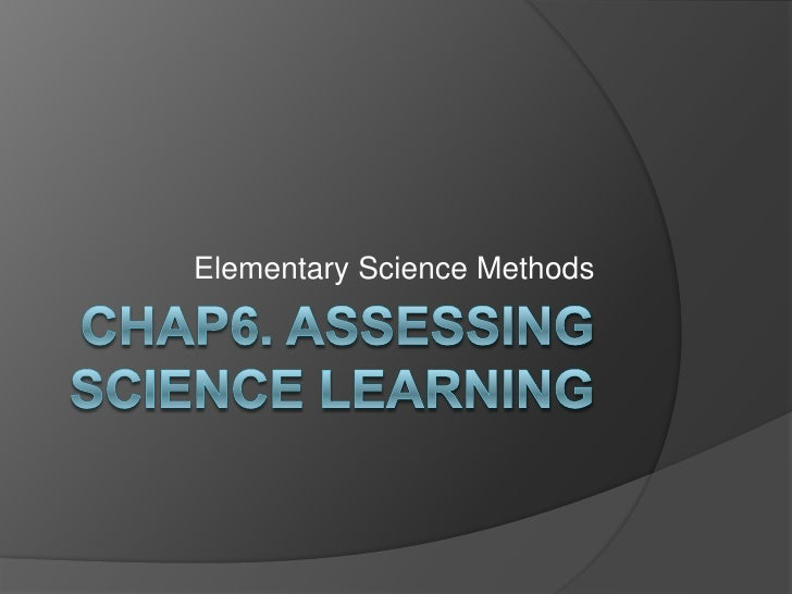 Chap6. Assessing science learning <br />Elementary Science Methods<br />