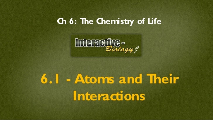 C 6: T C   h    he hemistry of Life6.1 - Atoms and T  heir      Interactions