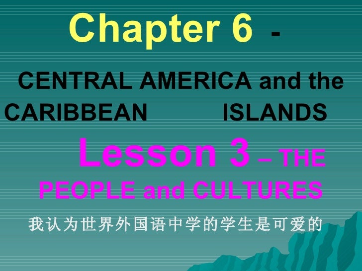 Chapter 6   -   CENTRAL AMERICA and the CARIBBEAN  ISLANDS   Lesson 3  – THE PEOPLE and CULTURES 我认为世界外国语中学的学生是可爱的