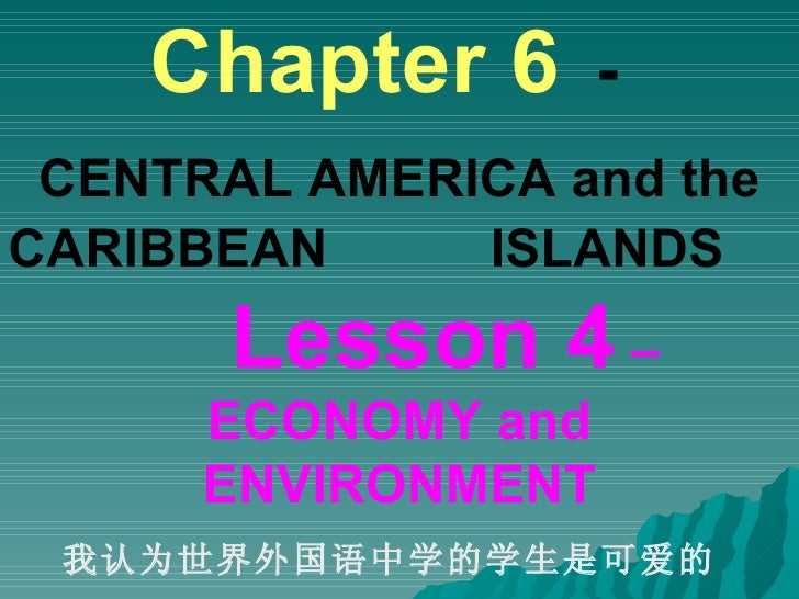 Chapter 6   -   CENTRAL AMERICA and the CARIBBEAN  ISLANDS   Lesson 4  – ECONOMY and ENVIRONMENT 我认为世界外国语中学的学生是可爱的