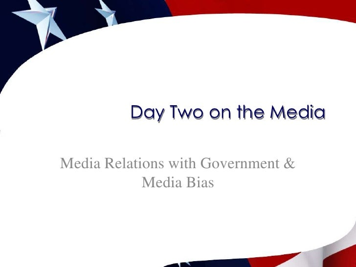 Day Two on the Media<br />Media Relations with Government& Media Bias <br />