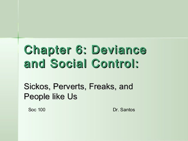 Chapter 6: Deviance and Social Control: Sickos, Perverts, Freaks, and People like Us Soc 100  Dr. Santos
