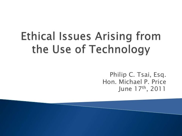 Ethical Issues Arising from the Use of Technology<br />Philip C. Tsai, Esq.<br />Hon. Michael P. Price<br />June 17th, 201...