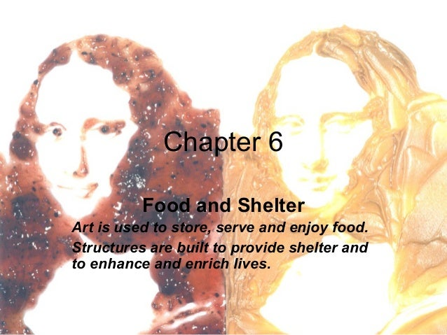 Chapter 6 Food and Shelter Art is used to store, serve and enjoy food. Structures are built to provide shelter and to enha...