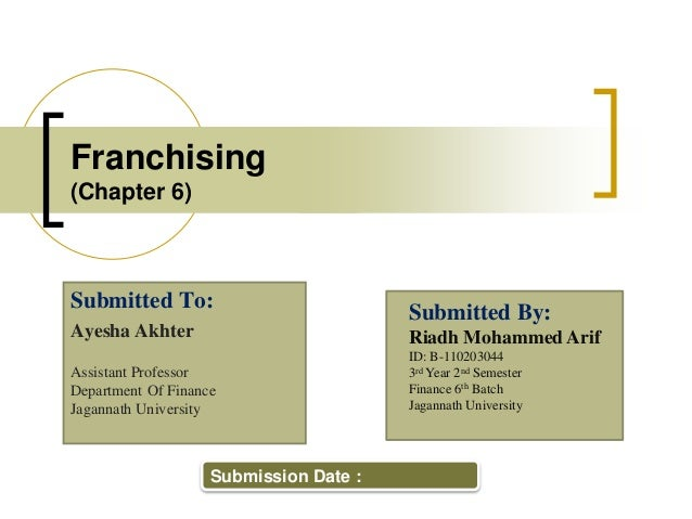 Franchising (Chapter 6) Submitted To: Ayesha Akhter Assistant Professor Department Of Finance Jagannath University Submitt...