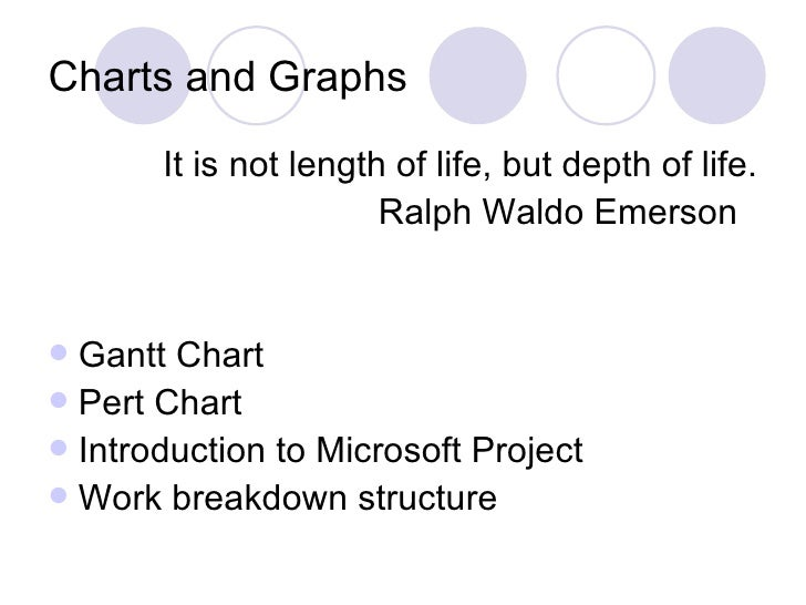 Charts and Graphs <ul><li>It is not length of life, but depth of life. </li></ul><ul><li>Ralph Waldo Emerson  </li></ul><u...