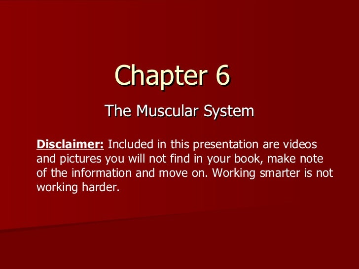 Chapter 6  The Muscular System Disclaimer:  Included in this presentation are videos and pictures you will not find in you...