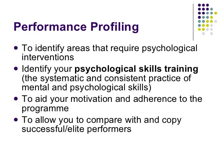 Performance Profiling <ul><li>To identify areas that require psychological interventions </li></ul><ul><li>Identify your  ...
