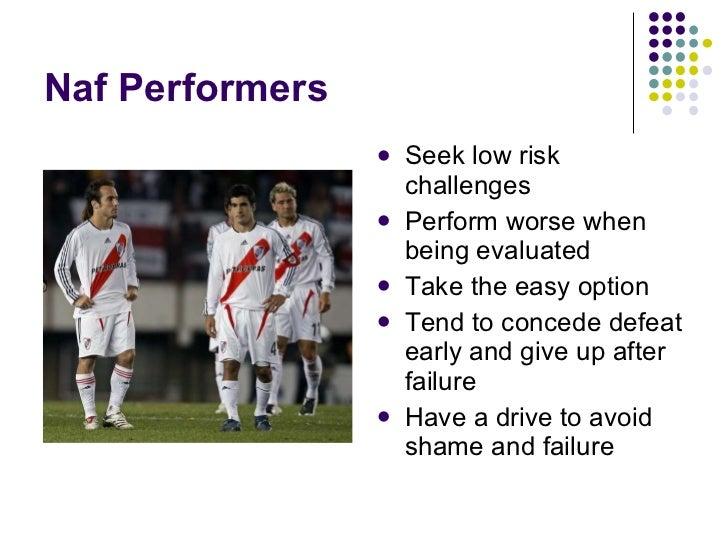 Naf Performers <ul><li>Seek low risk challenges </li></ul><ul><li>Perform worse when being evaluated </li></ul><ul><li>Tak...