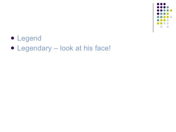 <ul><li>Legend </li></ul><ul><li>Legendary – look at his face!  </li></ul>