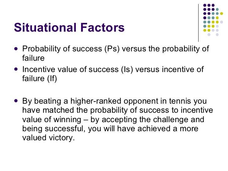Situational Factors <ul><li>Probability of success (Ps) versus the probability of failure </li></ul><ul><li>Incentive valu...
