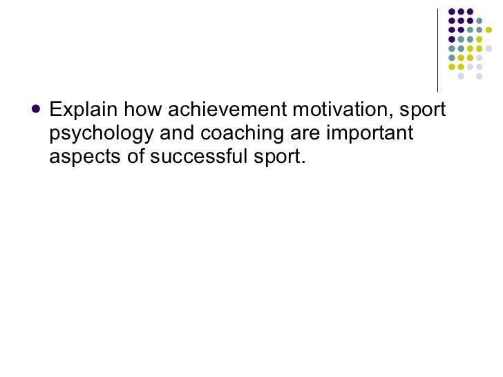 <ul><li>Explain how achievement motivation, sport psychology and coaching are important aspects of successful sport.  </li...
