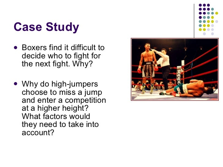 Case Study <ul><li>Boxers find it difficult to decide who to fight for the next fight. Why? </li></ul><ul><li>Why do high-...