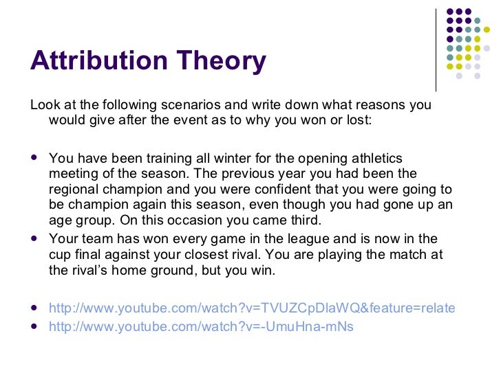 Attribution Theory <ul><li>Look at the following scenarios and write down what reasons you would give after the event as t...
