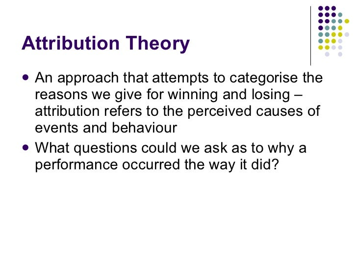 Attribution Theory <ul><li>An approach that attempts to categorise the reasons we give for winning and losing – attributio...