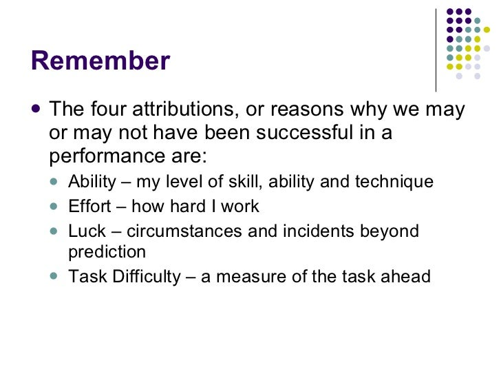 Remember <ul><li>The four attributions, or reasons why we may or may not have been successful in a performance are: </li><...