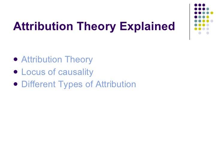 Attribution Theory Explained <ul><li>Attribution Theory </li></ul><ul><li>Locus of causality </li></ul><ul><li>Different T...