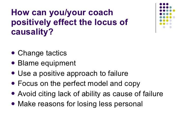 How can you/your coach positively effect the locus of causality? <ul><li>Change tactics </li></ul><ul><li>Blame equipment ...
