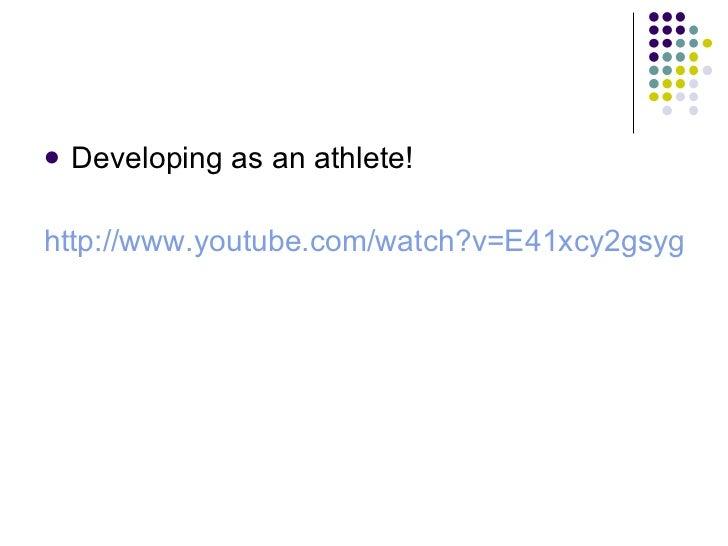 <ul><li>Developing as an athlete! </li></ul><ul><li>http://www.youtube.com/watch?v=E41xcy2gsyg   </li></ul>