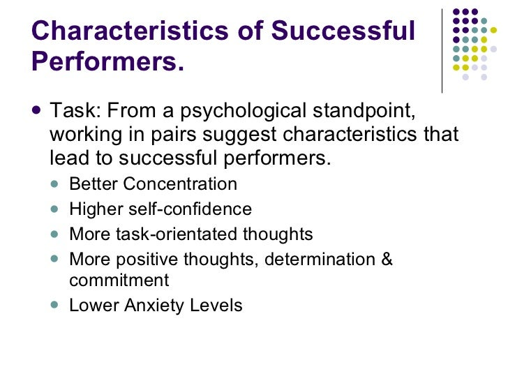 Characteristics of Successful Performers. <ul><li>Task: From a psychological standpoint, working in pairs suggest characte...