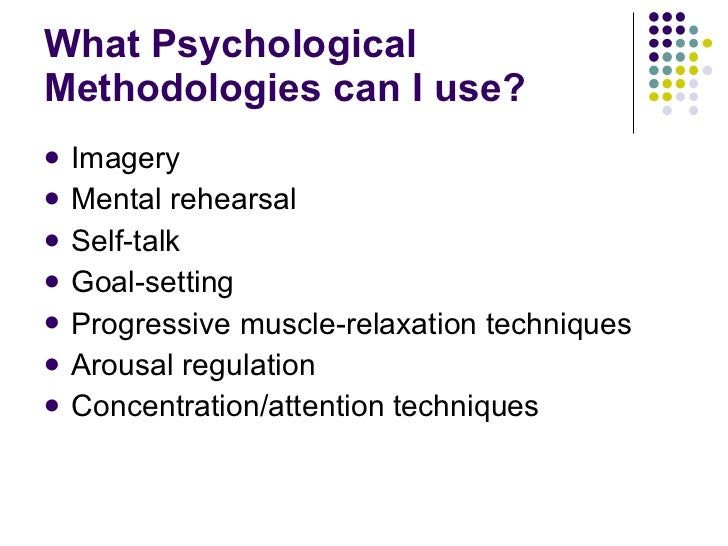 What Psychological Methodologies can I use?  <ul><li>Imagery </li></ul><ul><li>Mental rehearsal </li></ul><ul><li>Self-tal...