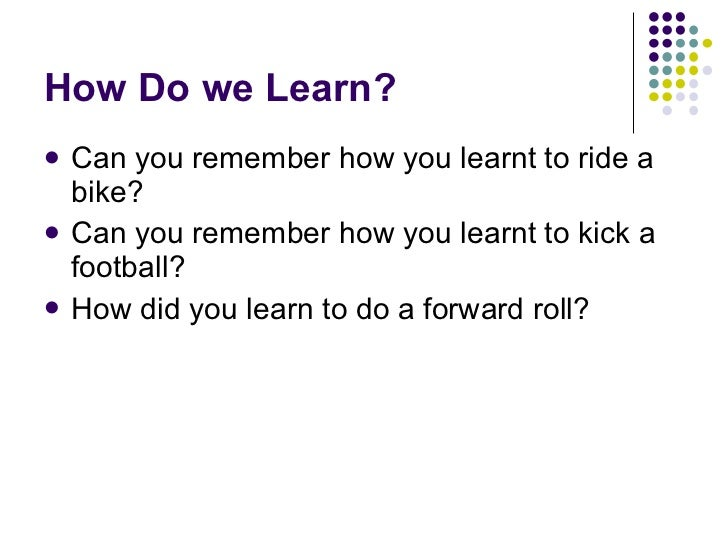 How Do we Learn? <ul><li>Can you remember how you learnt to ride a bike? </li></ul><ul><li>Can you remember how you learnt...