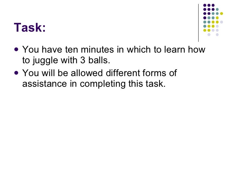 Task: <ul><li>You have ten minutes in which to learn how to juggle with 3 balls. </li></ul><ul><li>You will be allowed dif...