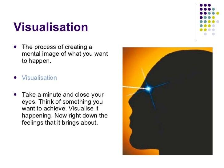 Visualisation <ul><li>The process of creating a mental image of what you want to happen. </li></ul><ul><li>Visualisation <...