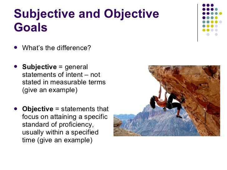 Subjective and Objective Goals <ul><li>What's the difference? </li></ul><ul><li>Subjective  = general statements of intent...