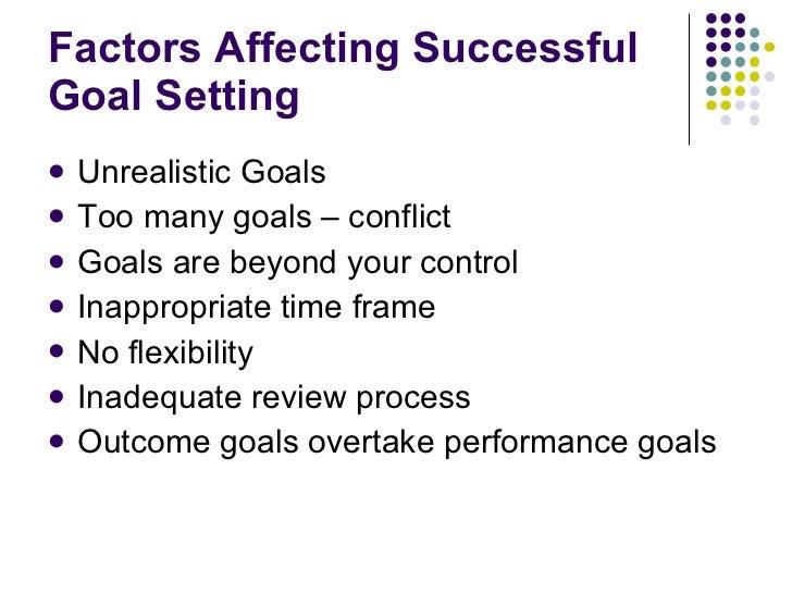 Factors Affecting Successful Goal Setting <ul><li>Unrealistic Goals </li></ul><ul><li>Too many goals – conflict </li></ul>...