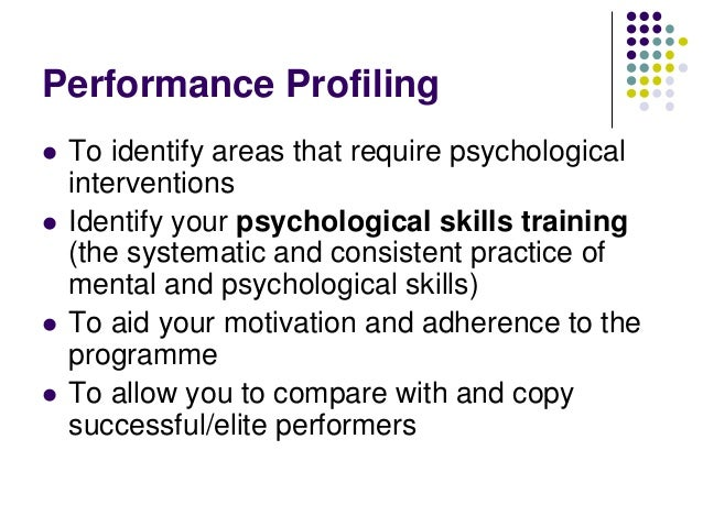 Performance Profiling       To identify areas that require psychological interventions Identify your psychological ski...