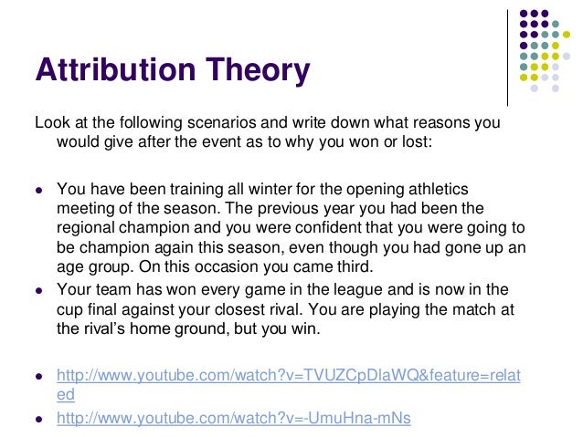 Attribution Theory     An approach that attempts to categorise the reasons we give for winning and losing – attribution ...