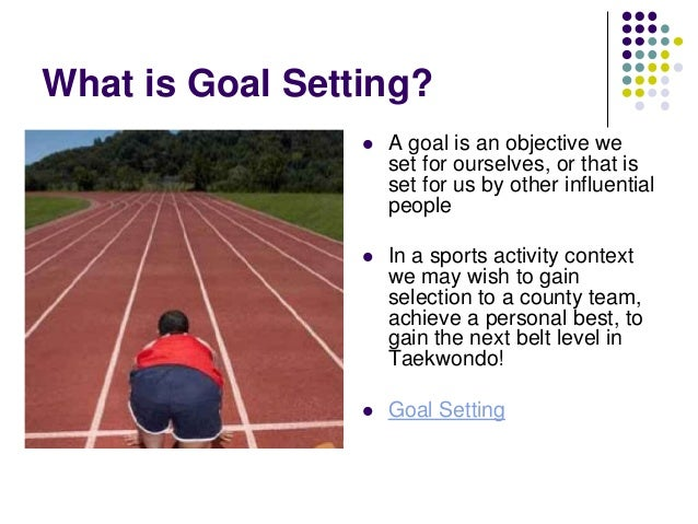What is Goal Setting?   A goal is an objective we set for ourselves, or that is set for us by other influential people  ...