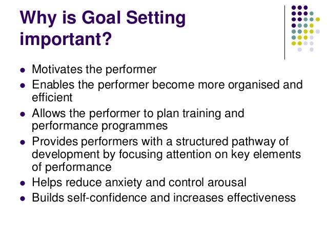 Why is Goal Setting important?         Motivates the performer Enables the performer become more organised and effic...