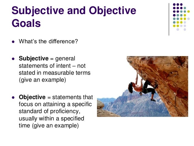 Subjective and Objective Goals   What's the difference?    Subjective = general statements of intent – not stated in mea...