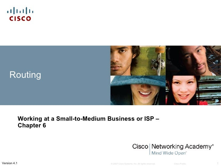 Routing              Working at a Small-to-Medium Business or ISP –              Chapter 6Version 4.1                     ...